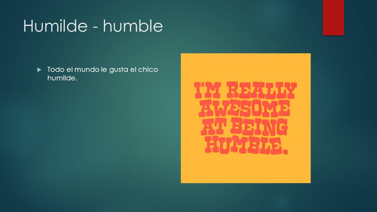 Humilde - humble Todo el mundo le gusta el chico humilde.