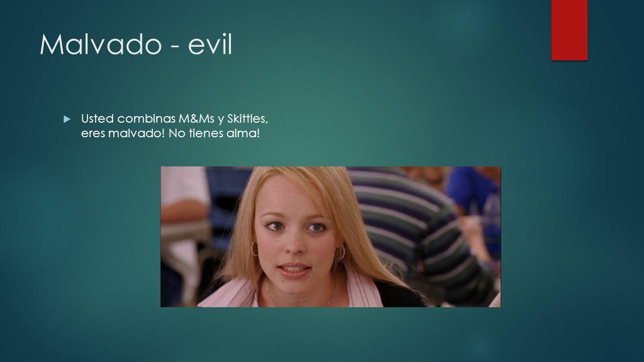 Malvado - evil Usted combinas M&Ms y Skittles, eres malvado! No tienes alma!