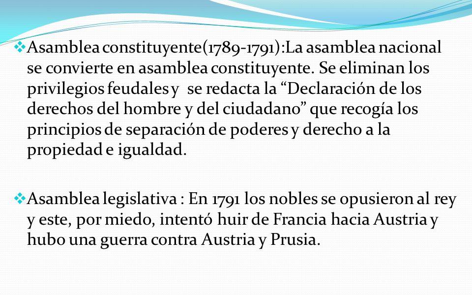 Asamblea constituyente(1789-1791):La asamblea nacional se convierte en asamblea constituyente. Se eliminan los privilegios feudales y se redacta la Declaración de los derechos del hombre y del ciudadano que recogía los principios de separación de poderes y derecho a la propiedad e igualdad.