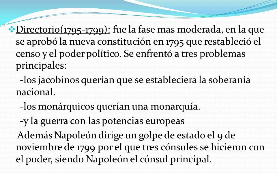 Directorio(1795-1799): fue la fase mas moderada, en la que se aprobó la nueva constitución en 1795 que restableció el censo y el poder político. Se enfrentó a tres problemas principales:
