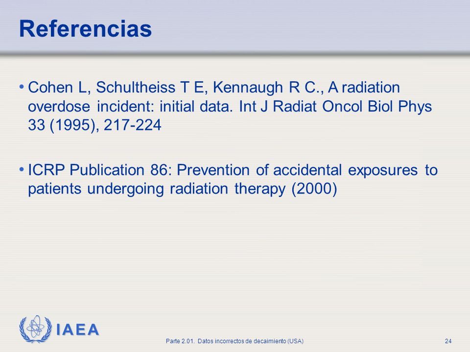 Referencias Cohen L, Schultheiss T E, Kennaugh R C., A radiation overdose incident: initial data. Int J Radiat Oncol Biol Phys 33 (1995), 217-224.