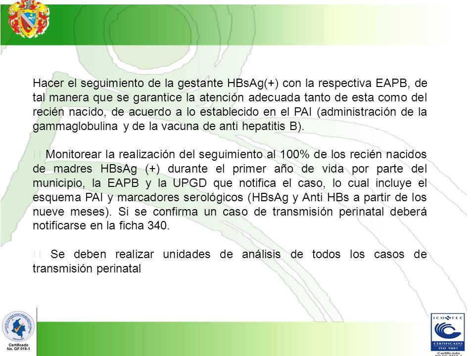 Hacer el seguimiento de la gestante HBsAg(+) con la respectiva EAPB, de tal manera que se garantice la atención adecuada tanto de esta como del recién nacido, de acuerdo a lo establecido en el PAI (administración de la gammaglobulina y de la vacuna de anti hepatitis B).