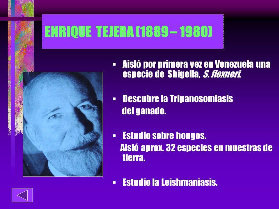 ENRIQUE TEJERA (1889 – 1980) Aisló por primera vez en Venezuela una especie de Shigella, S. flexneri.