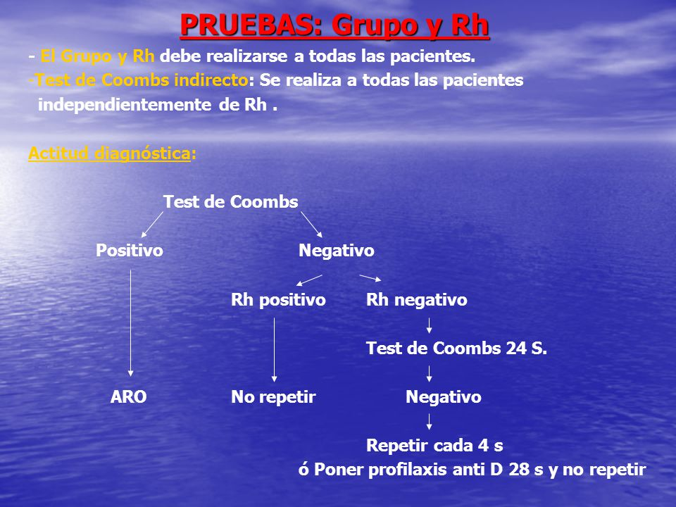PRUEBAS: Grupo y Rh - El Grupo y Rh debe realizarse a todas las pacientes. Test de Coombs indirecto: Se realiza a todas las pacientes.