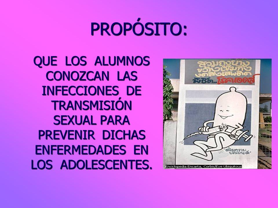 PROPÓSITO: QUE LOS ALUMNOS CONOZCAN LAS INFECCIONES DE TRANSMISIÓN SEXUAL PARA PREVENIR DICHAS ENFERMEDADES EN LOS ADOLESCENTES.