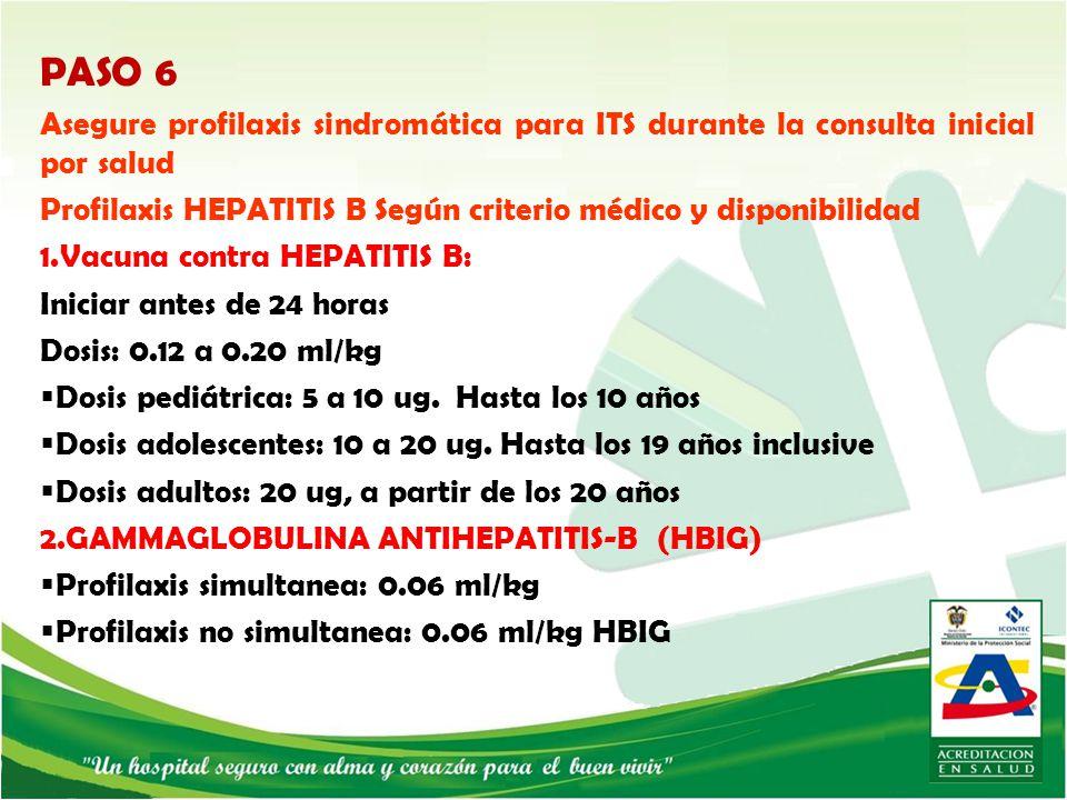 PASO 6 Asegure profilaxis sindromática para ITS durante la consulta inicial por salud. Profilaxis HEPATITIS B Según criterio médico y disponibilidad.