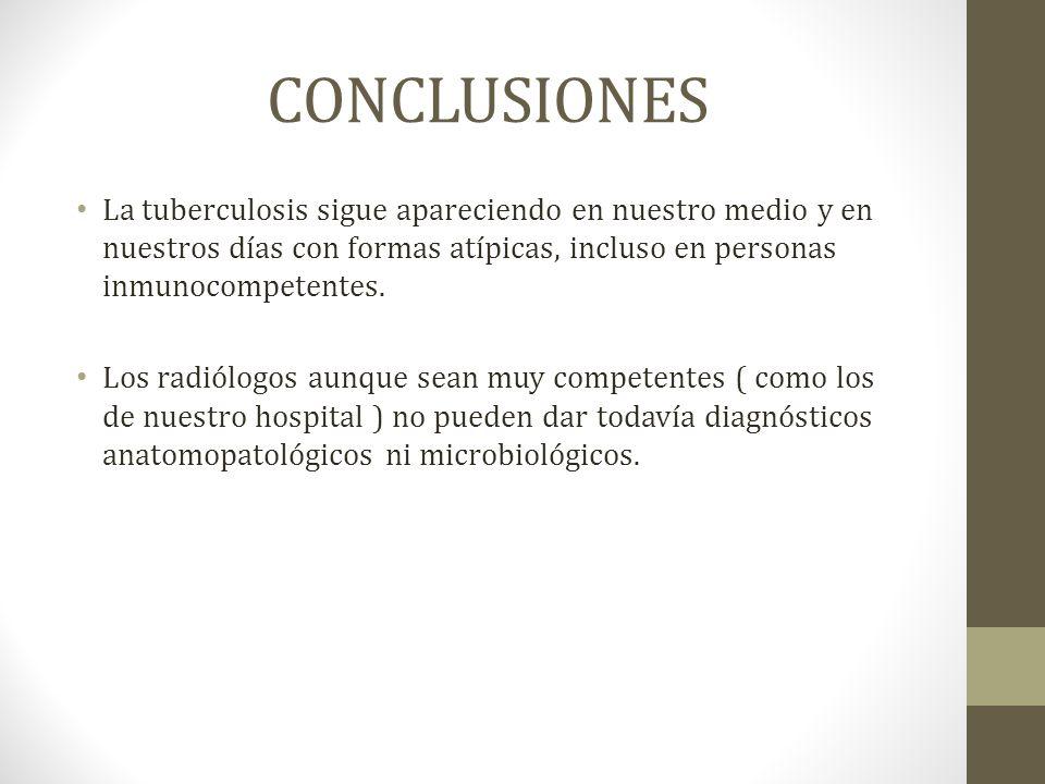 CONCLUSIONES La tuberculosis sigue apareciendo en nuestro medio y en nuestros días con formas atípicas, incluso en personas inmunocompetentes.