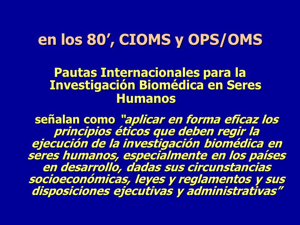 en los 80', CIOMS y OPS/OMS Pautas Internacionales para la Investigación Biomédica en Seres Humanos.