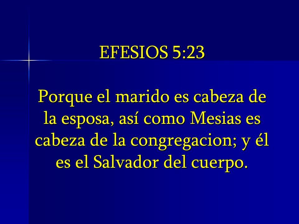 EFESIOS 5:23Porque el marido es cabeza de la esposa, así como Mesias es cabeza de la congregacion; y él es el Salvador del cuerpo.