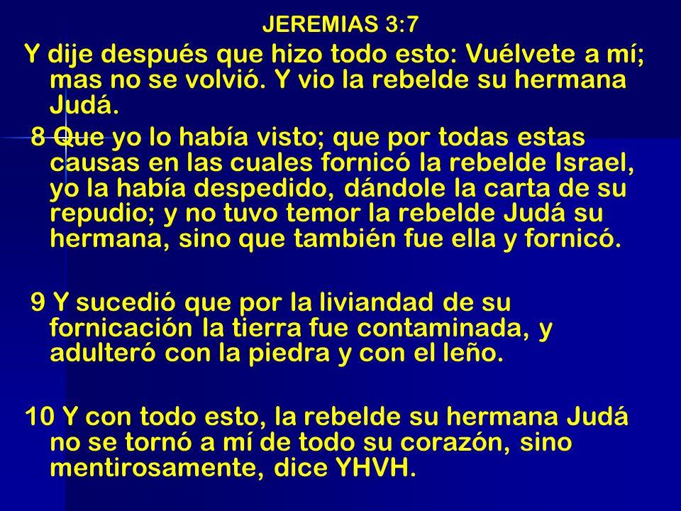 JEREMIAS 3:7Y dije después que hizo todo esto: Vuélvete a mí; mas no se volvió. Y vio la rebelde su hermana Judá.