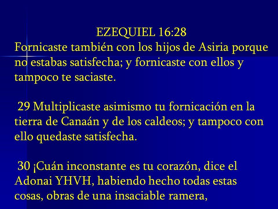 EZEQUIEL 16:28Fornicaste también con los hijos de Asiria porque no estabas satisfecha; y fornicaste con ellos y tampoco te saciaste.