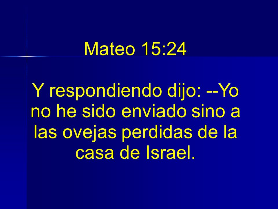Mateo 15:24Y respondiendo dijo: --Yo no he sido enviado sino a las ovejas perdidas de la casa de Israel.