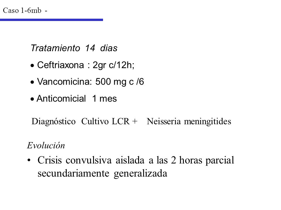 Caso 1-6mb - Tratamiento 14 dias. Ceftriaxona : 2gr c/12h; Vancomicina: 500 mg c /6. Anticomicial 1 mes.