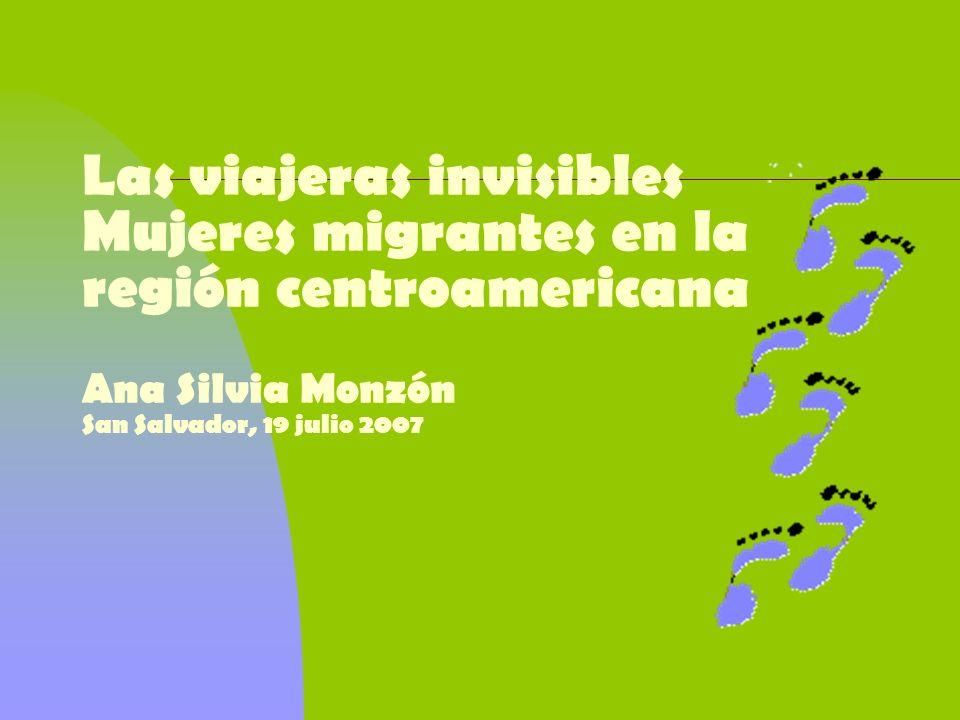 Las viajeras invisibles Mujeres migrantes en la región centroamericana Ana Silvia Monzón San Salvador, 19 julio 2007