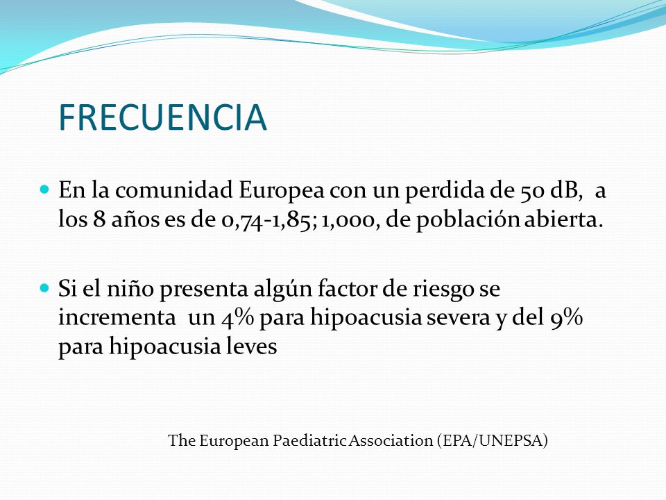 FRECUENCIA En la comunidad Europea con un perdida de 50 dB, a los 8 años es de 0,74-1,85; 1,000, de población abierta.