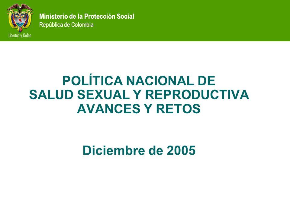 POLÍTICA NACIONAL DE SALUD SEXUAL Y REPRODUCTIVA AVANCES Y RETOS Diciembre de 2005