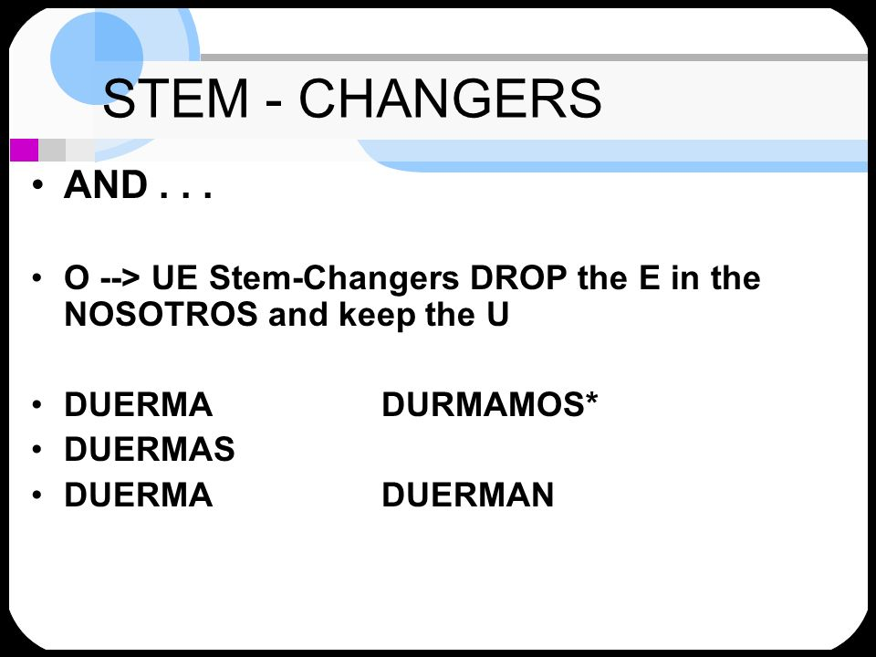 STEM - CHANGERS AND . . . O --> UE Stem-Changers DROP the E in the NOSOTROS and keep the U. DUERMA DURMAMOS*