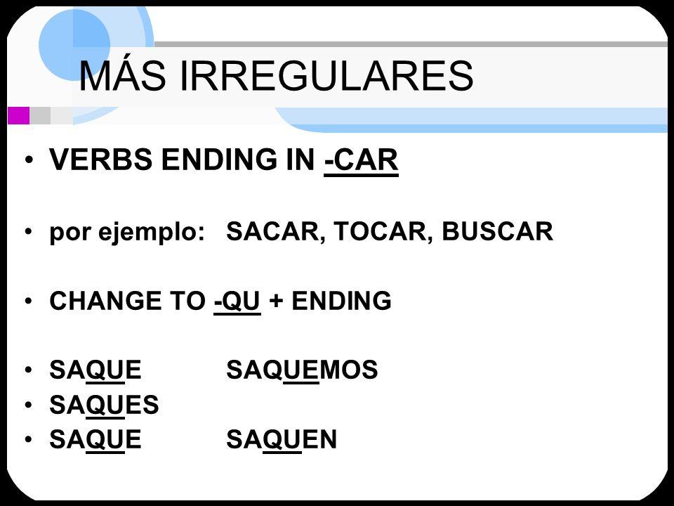 MÁS IRREGULARES VERBS ENDING IN -CAR por ejemplo: SACAR, TOCAR, BUSCAR