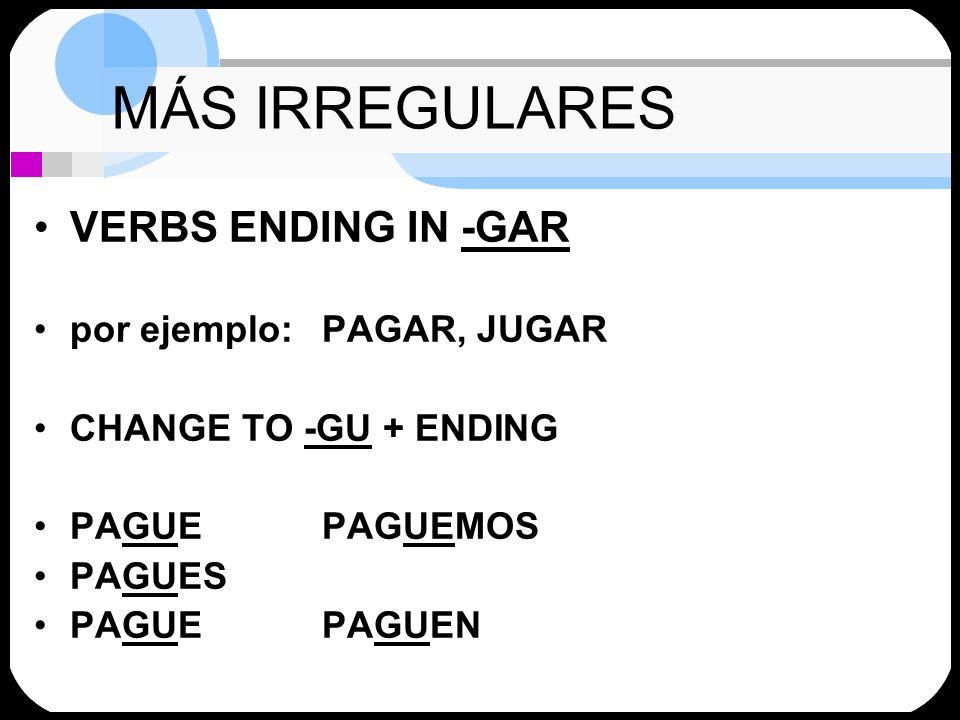 MÁS IRREGULARES VERBS ENDING IN -GAR por ejemplo: PAGAR, JUGAR