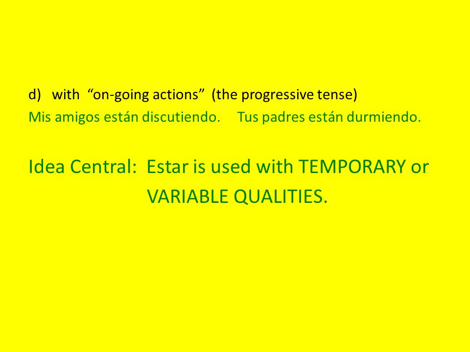 Idea Central: Estar is used with TEMPORARY or VARIABLE QUALITIES.
