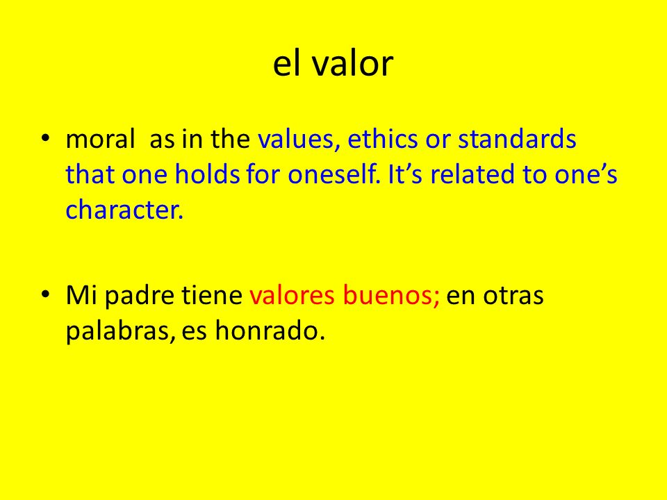 el valor moral as in the values, ethics or standards that one holds for oneself. It's related to one's character.