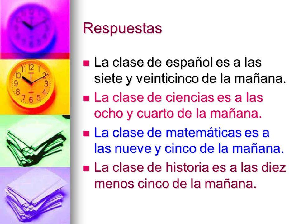 RespuestasLa clase de español es a las siete y veinticinco de la mañana. La clase de ciencias es a las ocho y cuarto de la mañana.