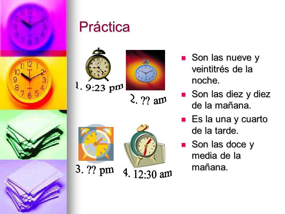 Práctica Son las nueve y veintitrés de la noche. Son las diez y diez de la mañana. Es la una y cuarto de la tarde.