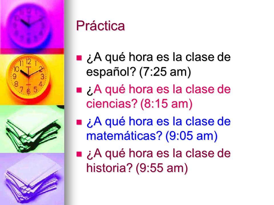 Práctica ¿A qué hora es la clase de español (7:25 am)