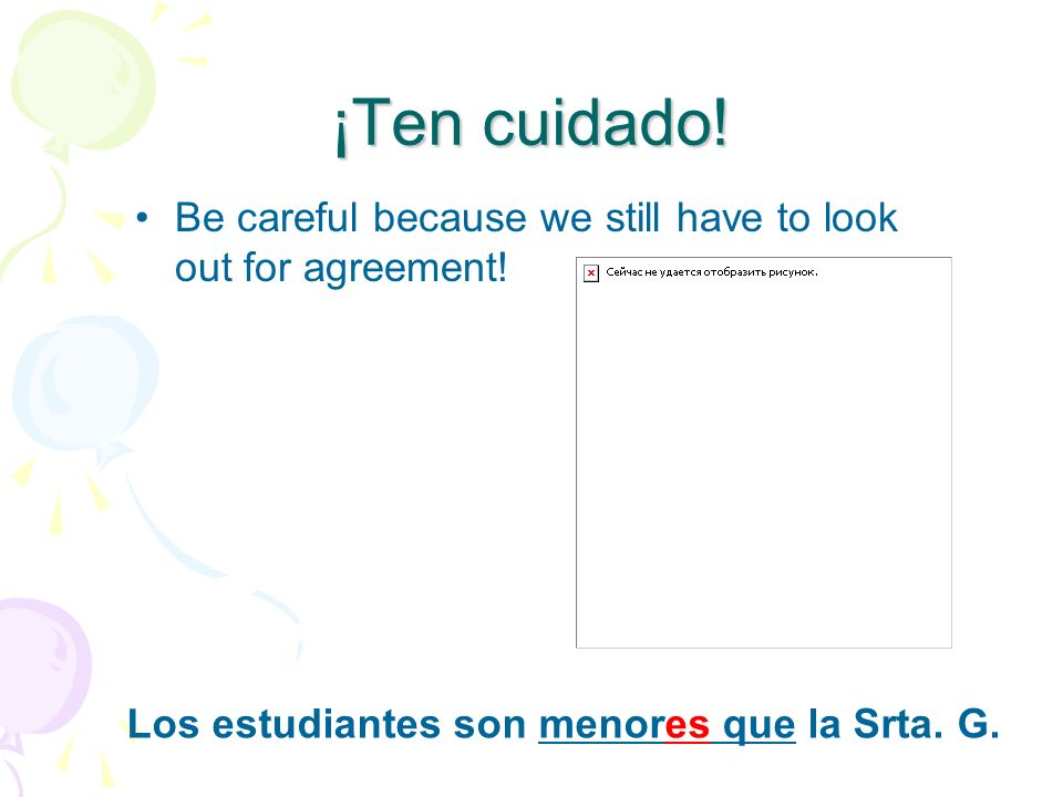 ¡Ten cuidado!Be careful because we still have to look out for agreement.