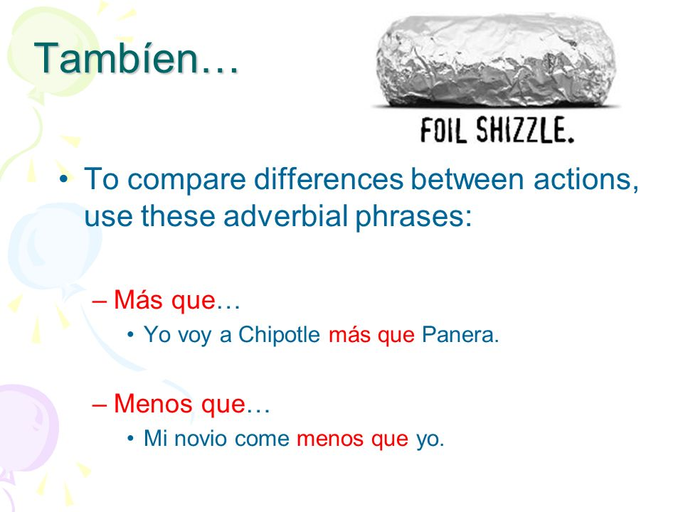 Tambíen… To compare differences between actions, use these adverbial phrases: Más que… Yo voy a Chipotle más que Panera.