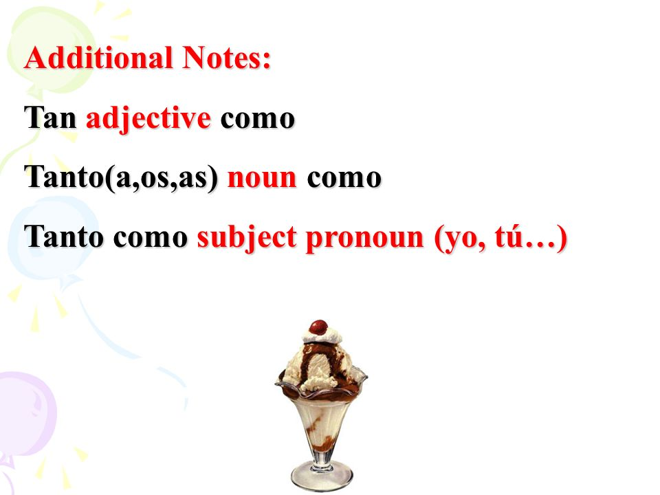 Additional Notes: Tan adjective como Tanto(a,os,as) noun como Tanto como subject pronoun (yo, tú…)