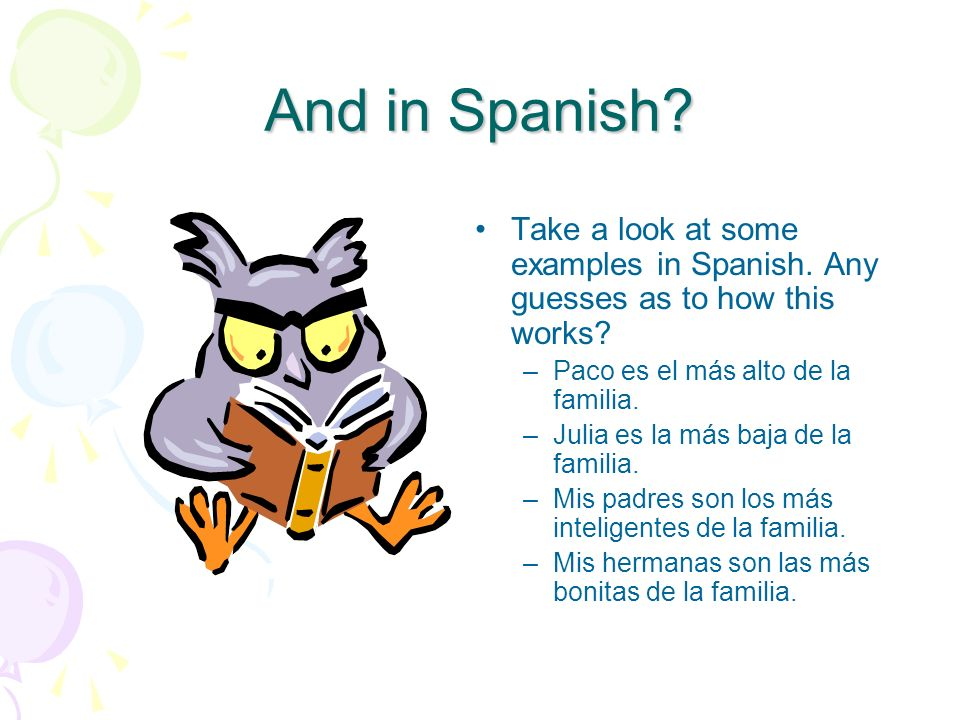 And in Spanish Take a look at some examples in Spanish. Any guesses as to how this works Paco es el más alto de la familia.