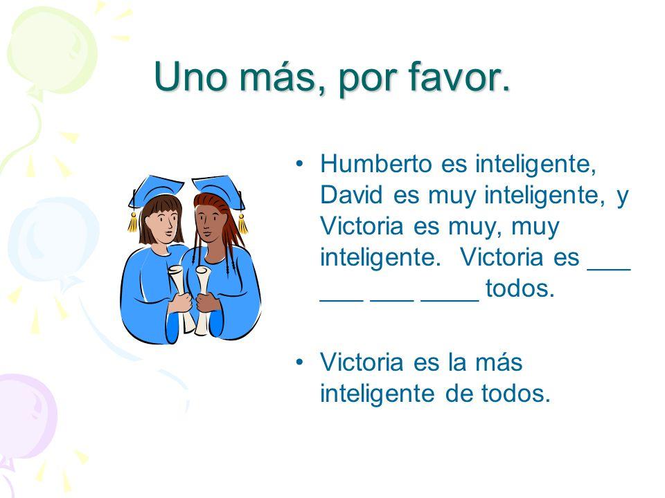 Uno más, por favor.Humberto es inteligente, David es muy inteligente, y Victoria es muy, muy inteligente. Victoria es ___ ___ ___ ____ todos.