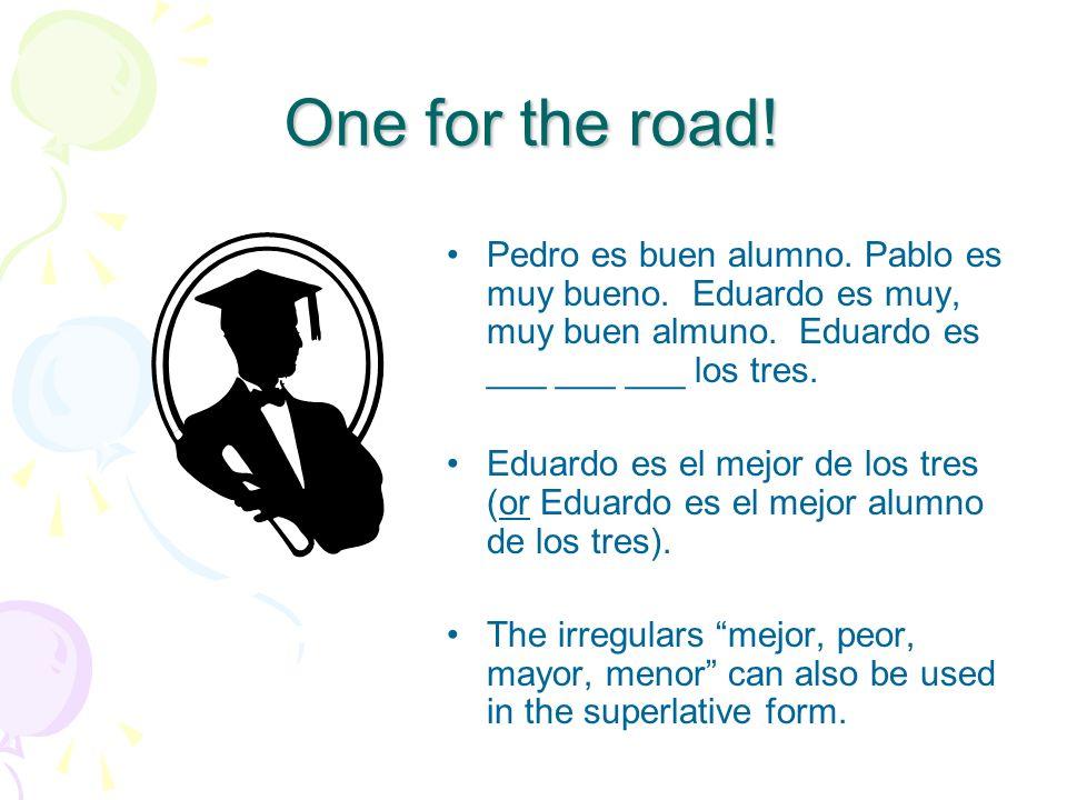 One for the road!Pedro es buen alumno. Pablo es muy bueno. Eduardo es muy, muy buen almuno. Eduardo es ___ ___ ___ los tres.