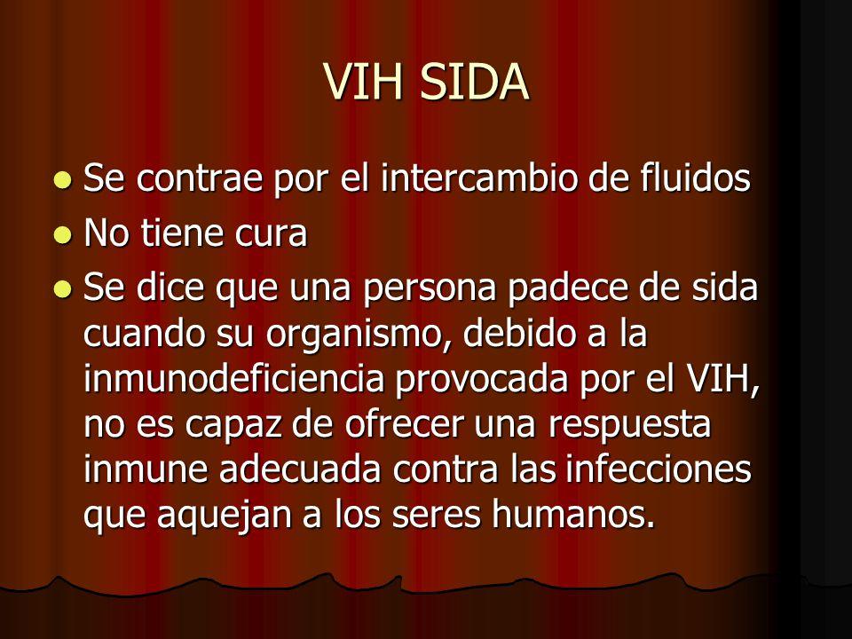 VIH SIDA Se contrae por el intercambio de fluidos No tiene cura