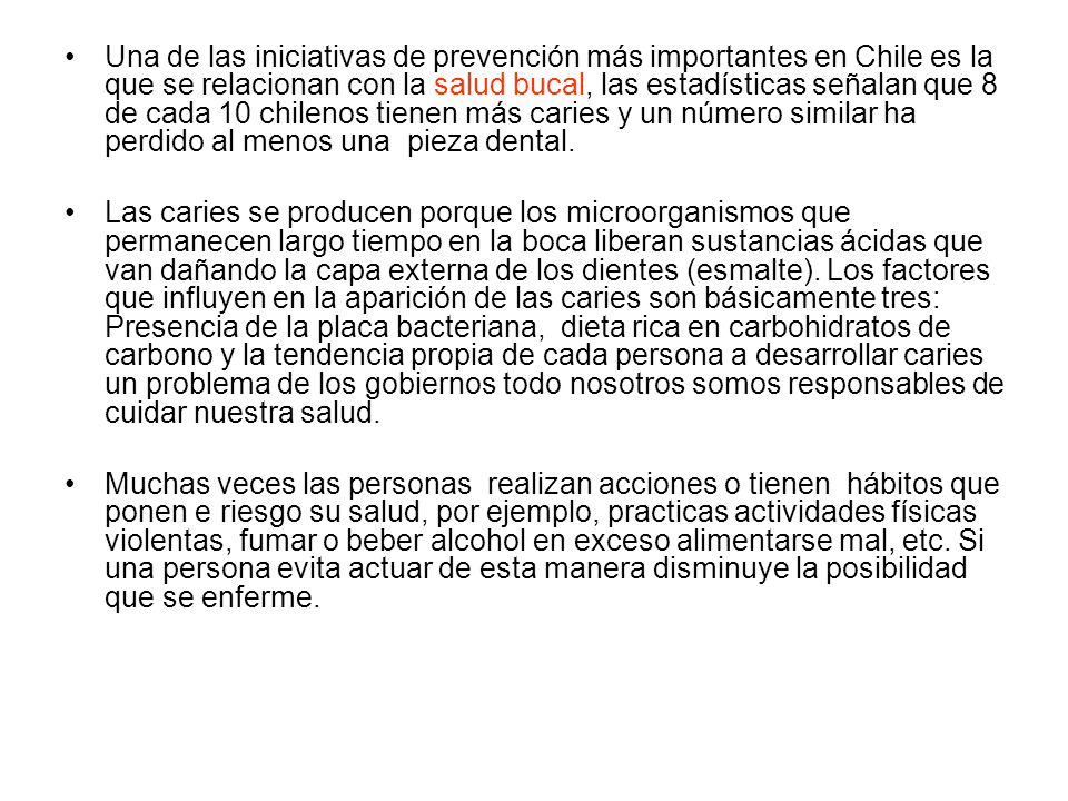 Una de las iniciativas de prevención más importantes en Chile es la que se relacionan con la salud bucal, las estadísticas señalan que 8 de cada 10 chilenos tienen más caries y un número similar ha perdido al menos una pieza dental.