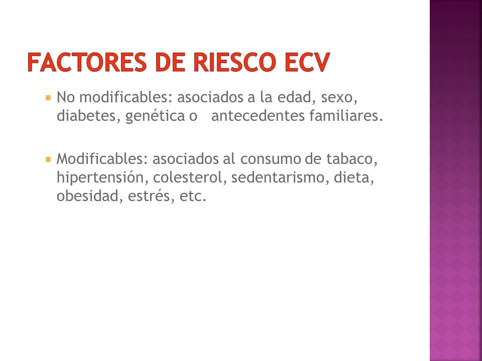 FACTORES DE RIESCO ECV No modificables: asociados a la edad, sexo, diabetes, genética o antecedentes familiares.