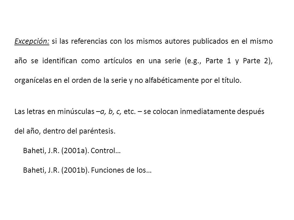 Excepción: si las referencias con los mismos autores publicados en el mismo año se identifican como artículos en una serie (e.g., Parte 1 y Parte 2), organícelas en el orden de la serie y no alfabéticamente por el título.