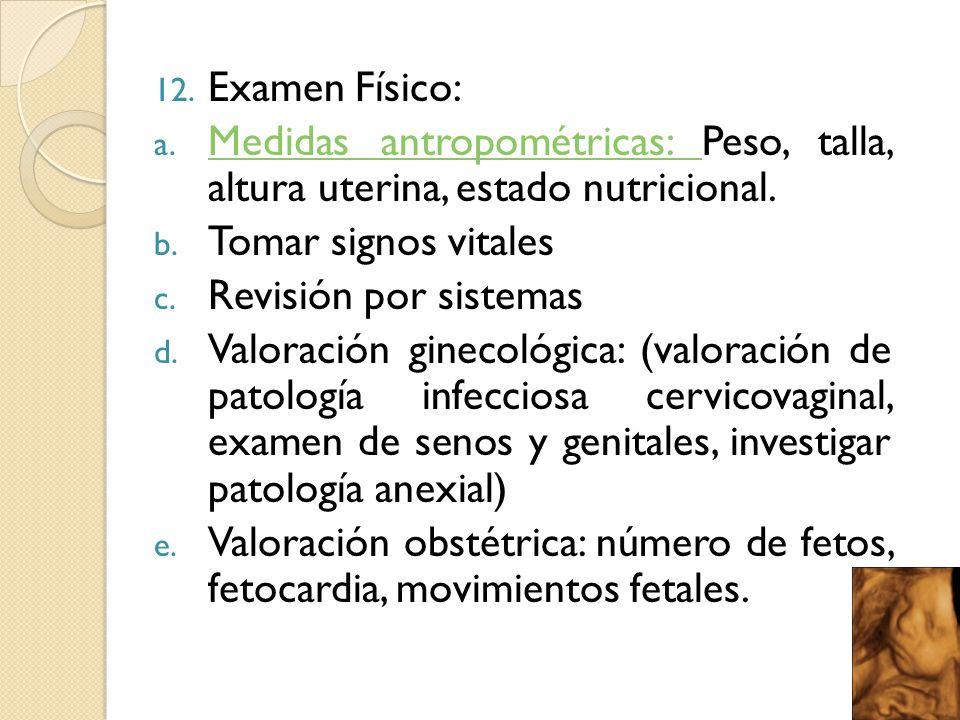 Examen Físico: Medidas antropométricas: Peso, talla, altura uterina, estado nutricional. Tomar signos vitales.