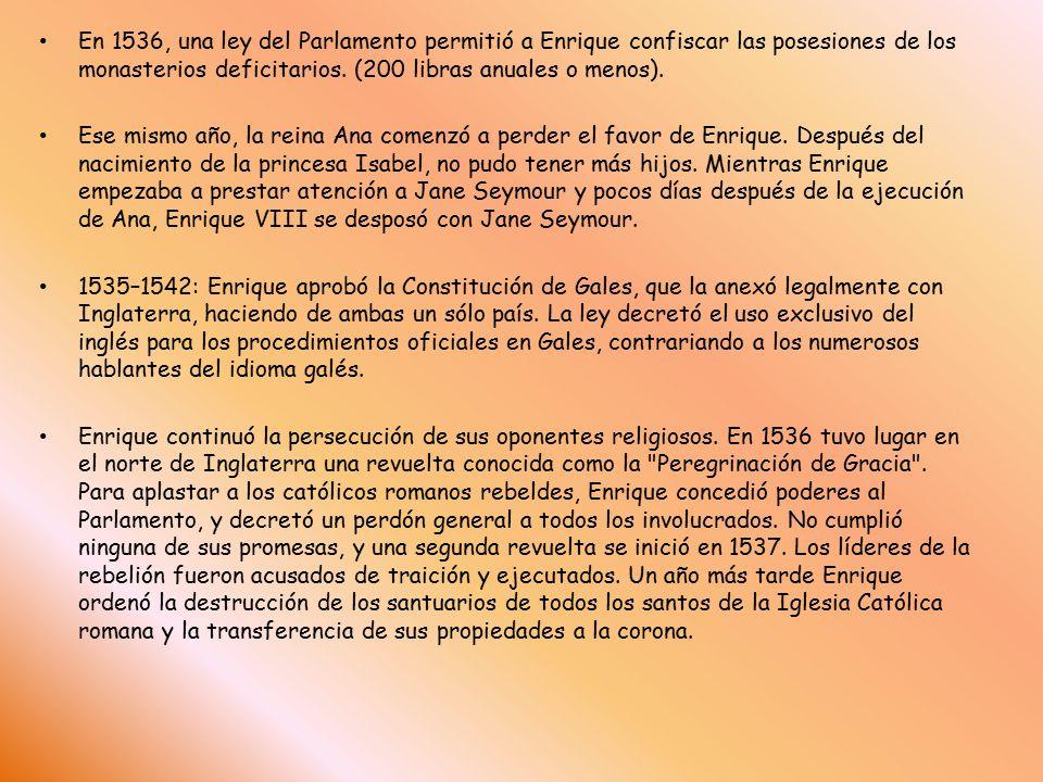 En 1536, una ley del Parlamento permitió a Enrique confiscar las posesiones de los monasterios deficitarios. (200 libras anuales o menos).
