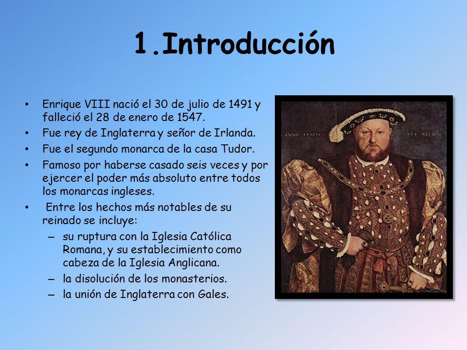 1.Introducción Enrique VIII nació el 30 de julio de 1491 y falleció el 28 de enero de 1547. Fue rey de Inglaterra y señor de Irlanda.