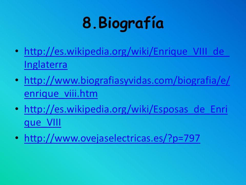 8.Biografía http://es.wikipedia.org/wiki/Enrique_VIII_de_Inglaterra