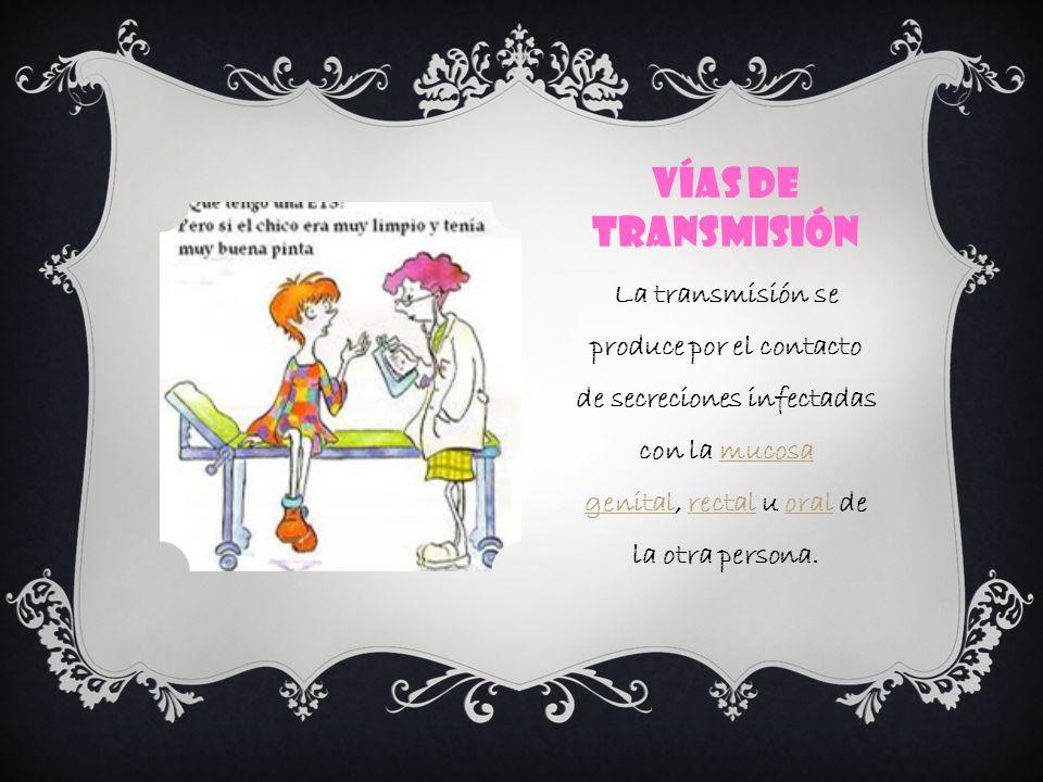 Vías de transmisión La transmisión se produce por el contacto de secreciones infectadas con la mucosa genital, rectal u oral de la otra persona.