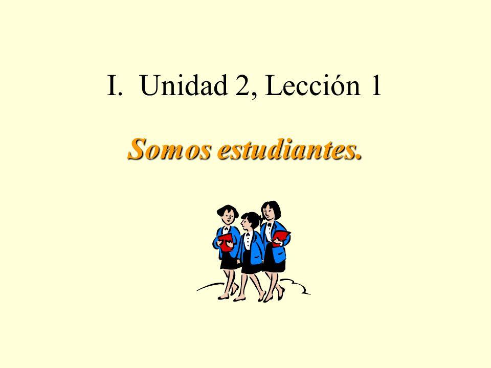 I. Unidad 2, Lección 1 Somos estudiantes.