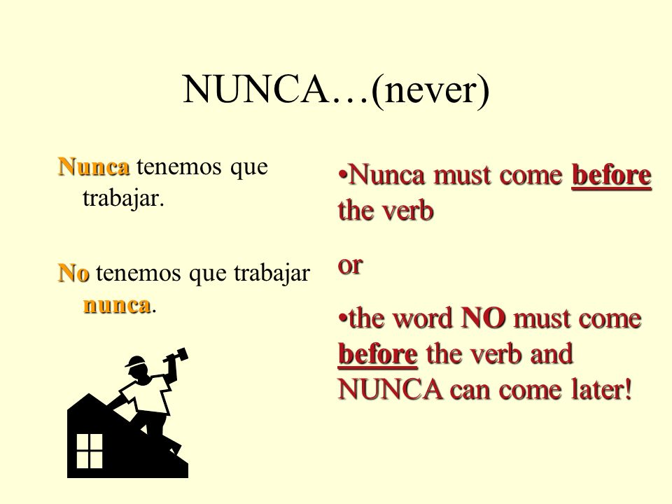 NUNCA…(never) Nunca must come before the verb or