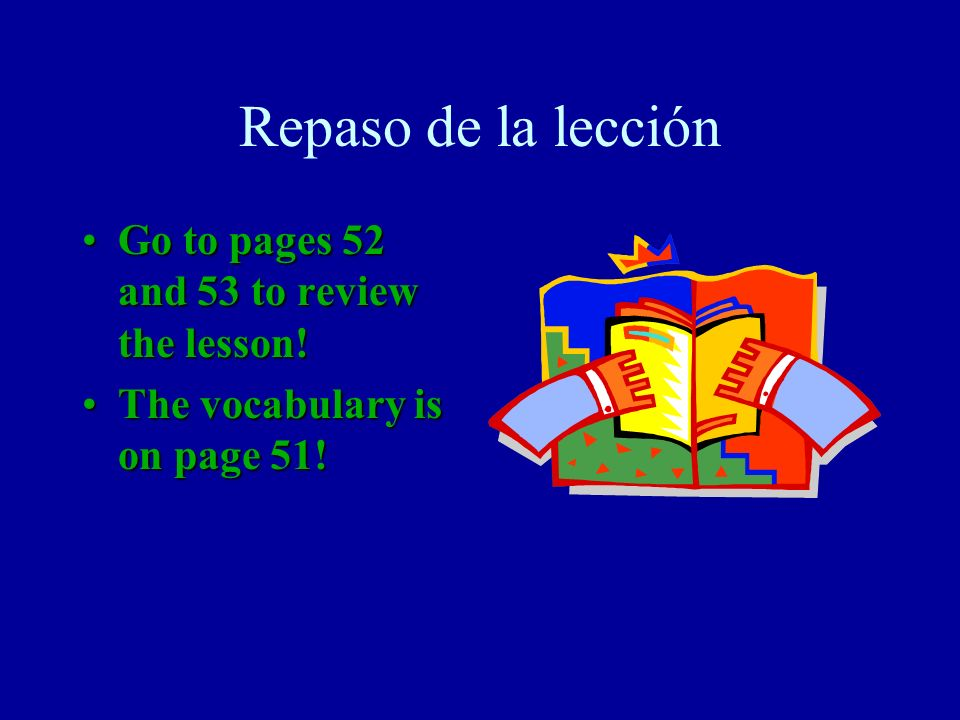 Repaso de la lección Go to pages 52 and 53 to review the lesson!