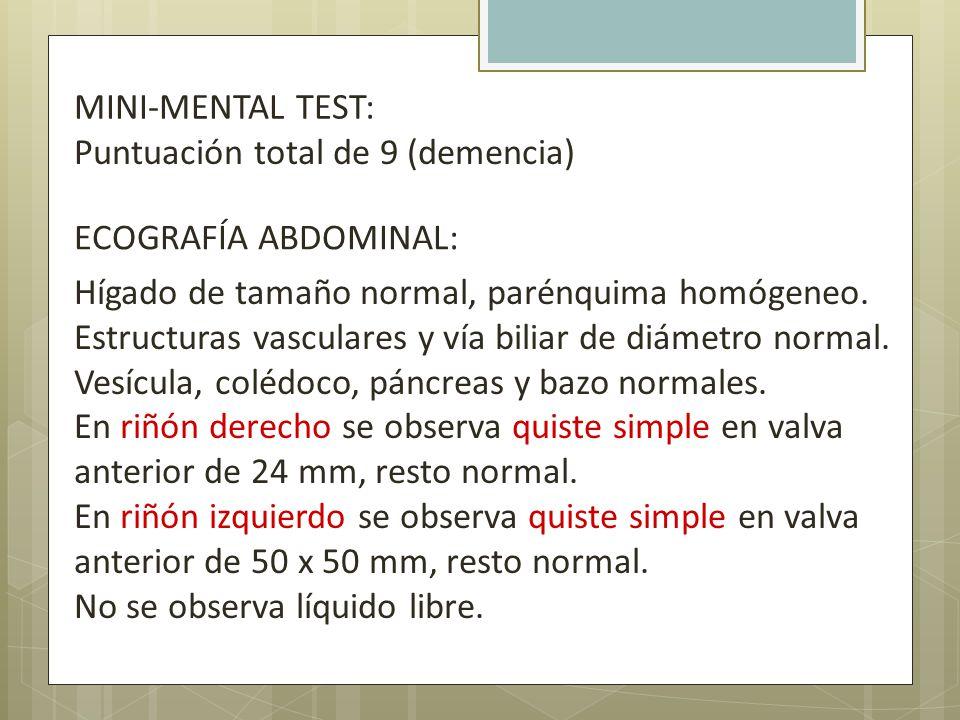 MINI-MENTAL TEST: Puntuación total de 9 (demencia) ECOGRAFÍA ABDOMINAL:
