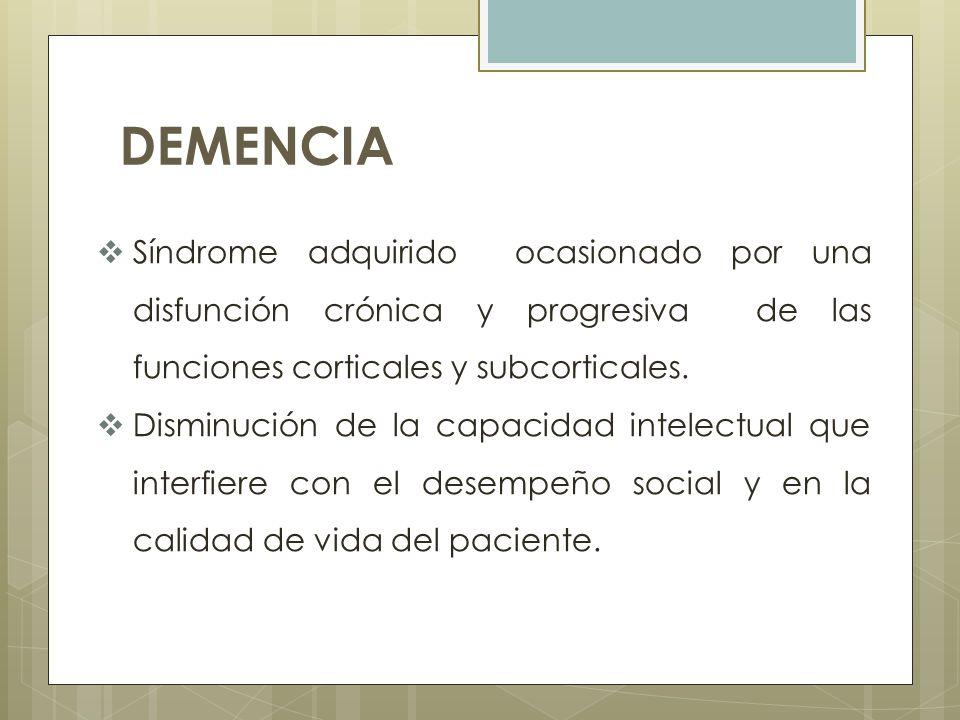DEMENCIA Síndrome adquirido ocasionado por una disfunción crónica y progresiva de las funciones corticales y subcorticales.