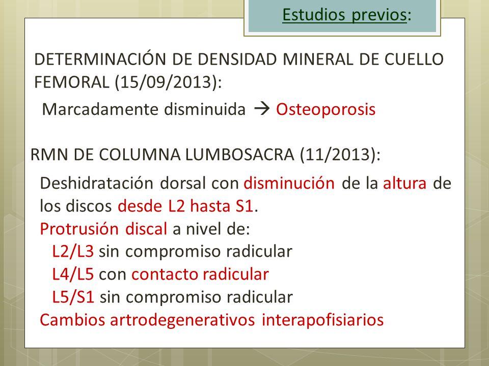 Estudios previos: DETERMINACIÓN DE DENSIDAD MINERAL DE CUELLO FEMORAL (15/09/2013): Marcadamente disminuida  Osteoporosis.