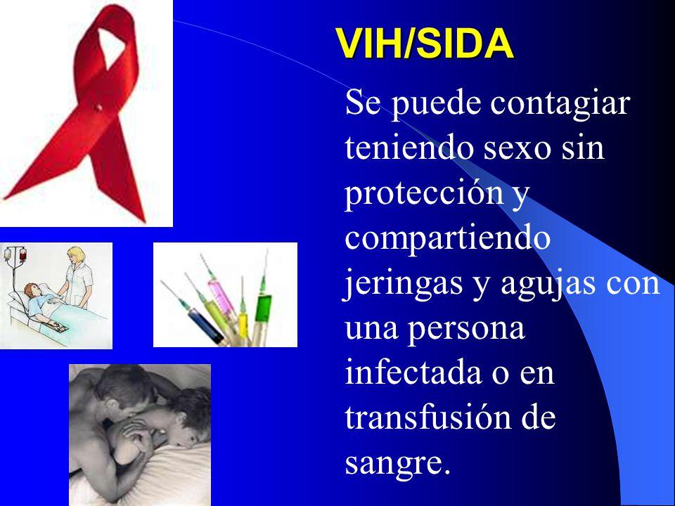 VIH/SIDA Se puede contagiar teniendo sexo sin protección y compartiendo jeringas y agujas con una persona infectada o en transfusión de sangre.